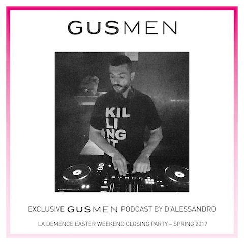 Exclusive GUSMEN Podcast by D'ALESSANDRO – LA DEMENCE / Easter Weekend Closing Party – Spring 2017